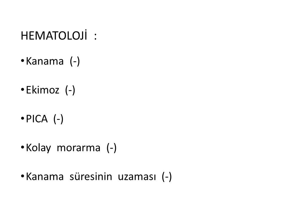 HEMATOLOJİ : Kanama (-) Ekimoz (-) PICA (-) Kolay morarma (-) Kanama süresinin uzaması (-)