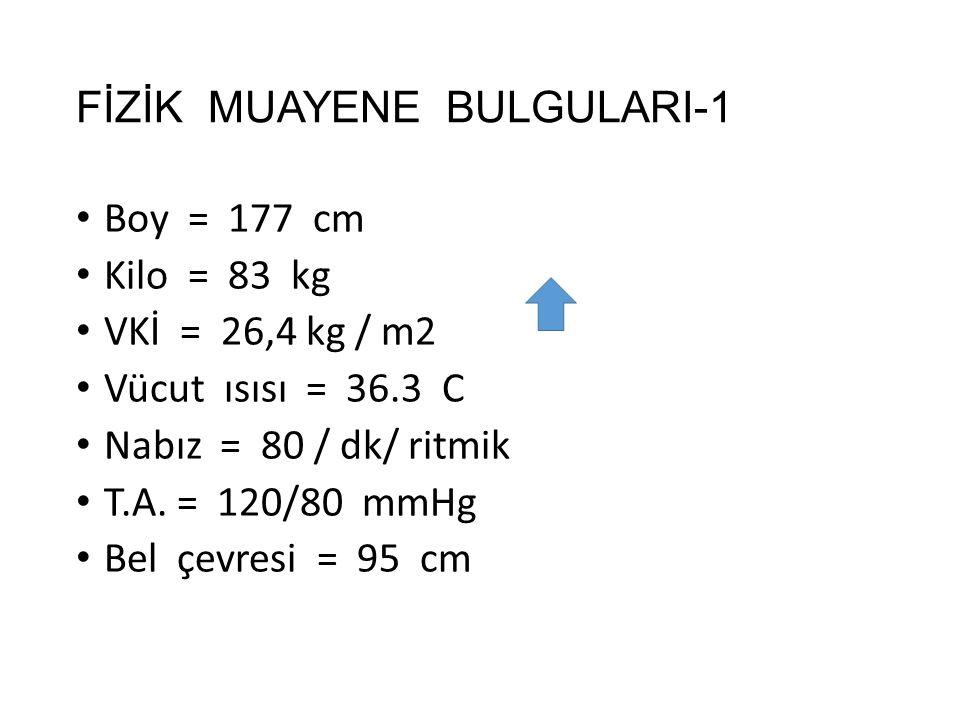 FİZİK MUAYENE BULGULARI-1 Boy = 177 cm Kilo = 83 kg VKİ = 26,4 kg / m2 Vücut ısısı = 36.3 C Nabız = 80 / dk/ ritmik T.A. = 120/80 mmHg Bel çevresi = 9