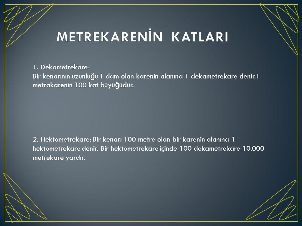 1. Dekametrekare: Bir kenarının uzunlu ğ u 1 dam olan karenin alanına 1 dekametrekare denir.1 metrakarenin 100 kat büyü ğ üdür. 2. Hektometrekare: Bir