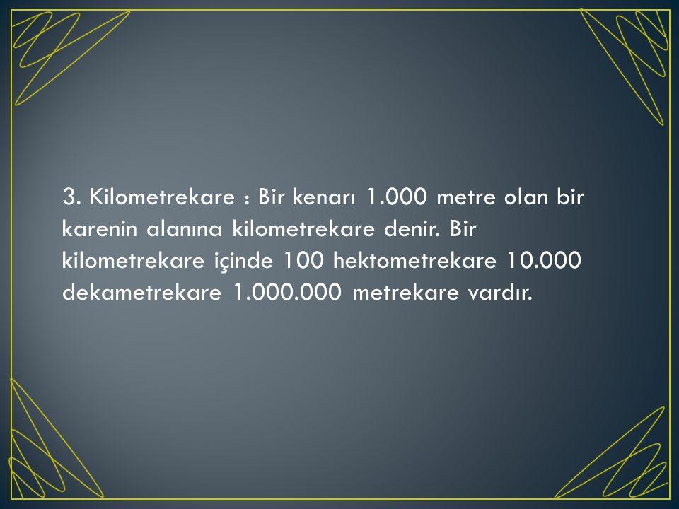 3. Kilometrekare : Bir kenarı 1.000 metre olan bir karenin alanına kilometrekare denir. Bir kilometrekare içinde 100 hektometrekare 10.000 dekametreka