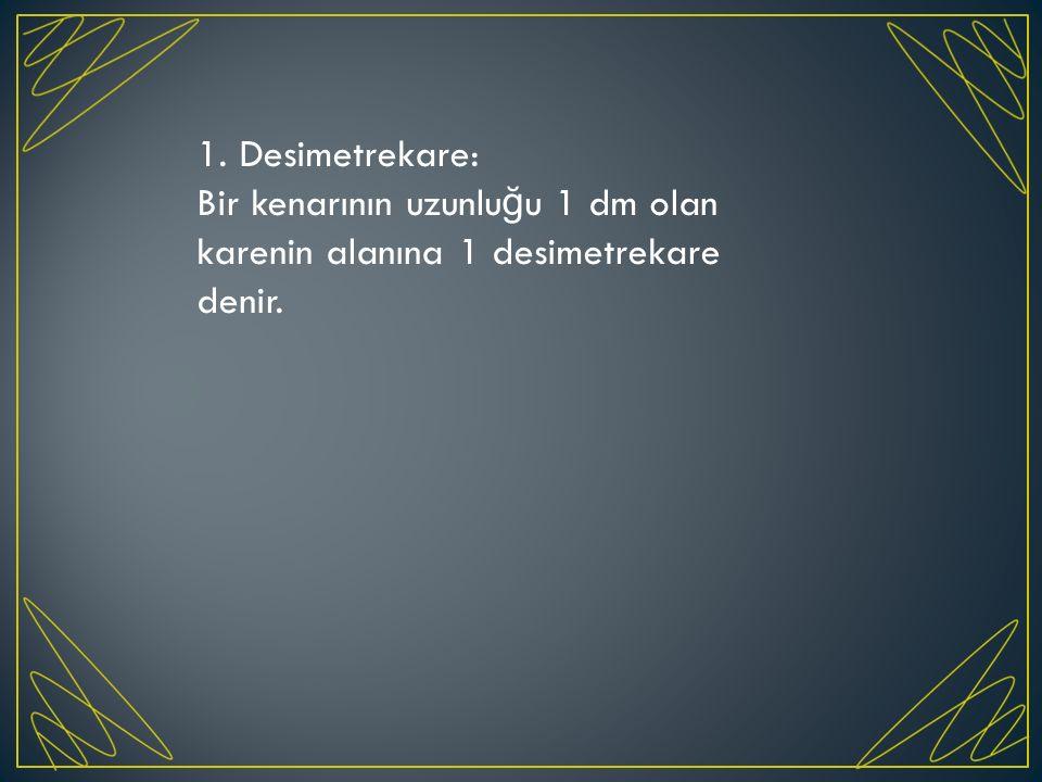 1. Desimetrekare: Bir kenarının uzunlu ğ u 1 dm olan karenin alanına 1 desimetrekare denir.