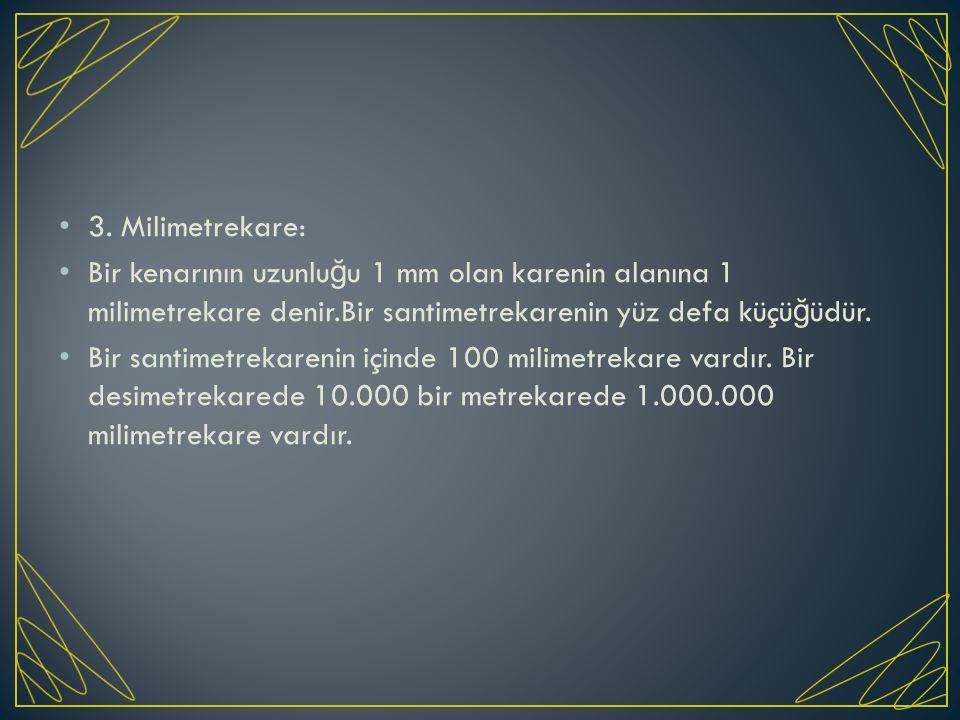 3. Milimetrekare: Bir kenarının uzunlu ğ u 1 mm olan karenin alanına 1 milimetrekare denir.Bir santimetrekarenin yüz defa küçü ğ üdür. Bir santimetrek