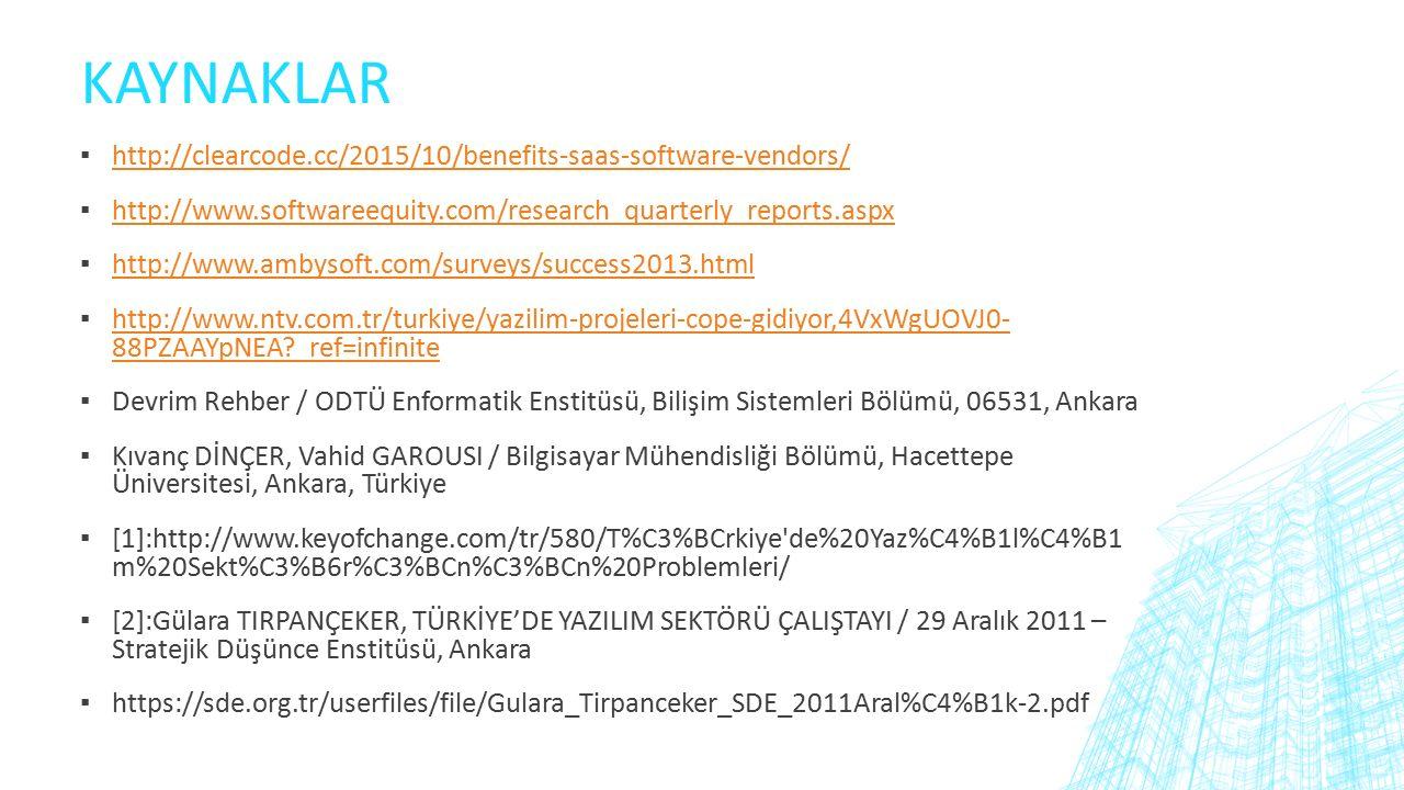 KAYNAKLAR ▪ http://clearcode.cc/2015/10/benefits-saas-software-vendors/ http://clearcode.cc/2015/10/benefits-saas-software-vendors/ ▪ http://www.softwareequity.com/research_quarterly_reports.aspx http://www.softwareequity.com/research_quarterly_reports.aspx ▪ http://www.ambysoft.com/surveys/success2013.html http://www.ambysoft.com/surveys/success2013.html ▪ http://www.ntv.com.tr/turkiye/yazilim-projeleri-cope-gidiyor,4VxWgUOVJ0- 88PZAAYpNEA?_ref=infinite http://www.ntv.com.tr/turkiye/yazilim-projeleri-cope-gidiyor,4VxWgUOVJ0- 88PZAAYpNEA?_ref=infinite ▪ Devrim Rehber / ODTÜ Enformatik Enstitüsü, Bilişim Sistemleri Bölümü, 06531, Ankara ▪ Kıvanç DİNÇER, Vahid GAROUSI / Bilgisayar Mühendisliği Bölümü, Hacettepe Üniversitesi, Ankara, Türkiye ▪ [1]:http://www.keyofchange.com/tr/580/T%C3%BCrkiye de%20Yaz%C4%B1l%C4%B1 m%20Sekt%C3%B6r%C3%BCn%C3%BCn%20Problemleri/ ▪ [2]:Gülara TIRPANÇEKER, TÜRKİYE'DE YAZILIM SEKTÖRÜ ÇALIŞTAYI / 29 Aralık 2011 – Stratejik Düşünce Enstitüsü, Ankara ▪ https://sde.org.tr/userfiles/file/Gulara_Tirpanceker_SDE_2011Aral%C4%B1k-2.pdf
