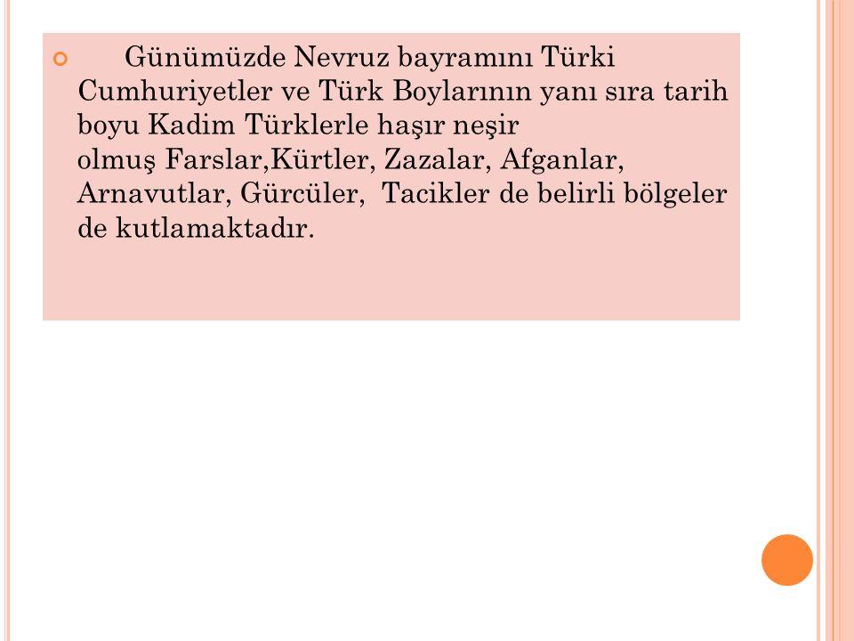 Günümüzde Nevruz bayramını Türki Cumhuriyetler ve Türk Boylarının yanı sıra tarih boyu Kadim Türklerle haşır neşir olmuş Farslar,Kürtler, Zazalar, Afg