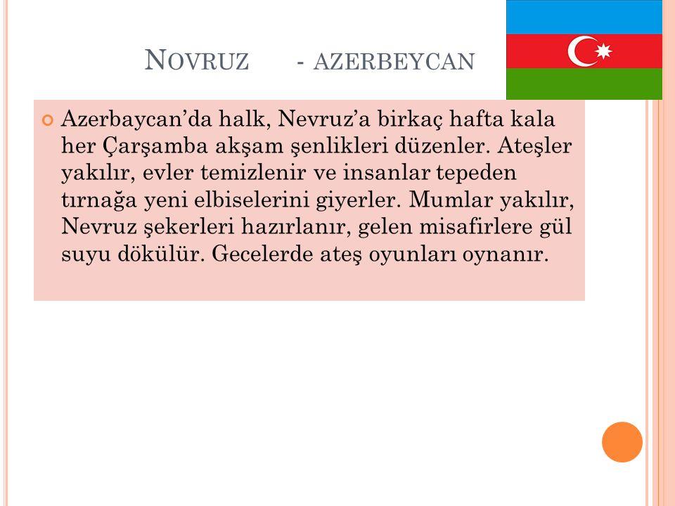 N OVRUZ - AZERBEYCAN Azerbaycan'da halk, Nevruz'a birkaç hafta kala her Çarşamba akşam şenlikleri düzenler. Ateşler yakılır, evler temizlenir ve insan
