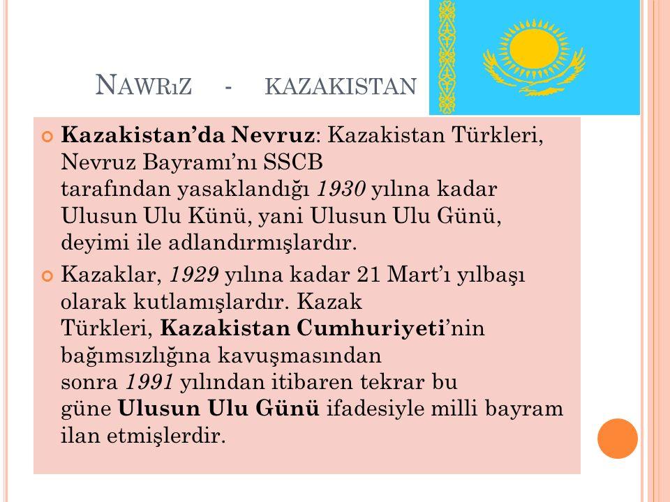 N AWRıZ - KAZAKISTAN Kazakistan'da Nevruz : Kazakistan Türkleri, Nevruz Bayramı'nı SSCB tarafından yasaklandığı 1930 yılına kadar Ulusun Ulu Künü, yani Ulusun Ulu Günü, deyimi ile adlandırmışlardır.