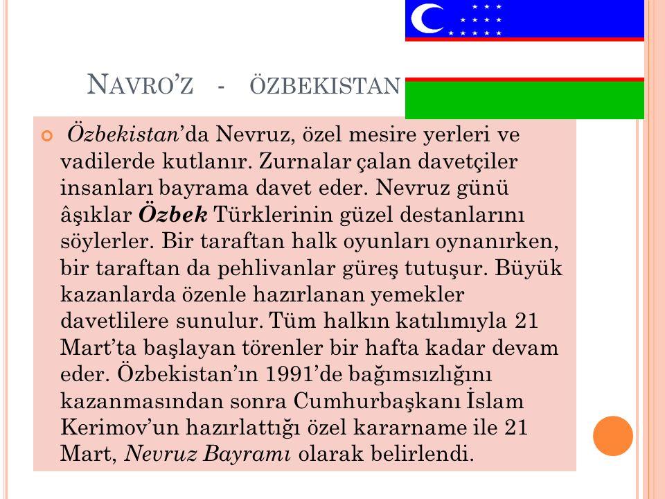 N AVRO ' Z - ÖZBEKISTAN Özbekistan 'da Nevruz, özel mesire yerleri ve vadilerde kutlanır. Zurnalar çalan davetçiler insanları bayrama davet eder. Nevr