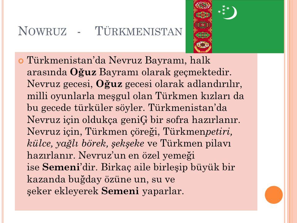 N OWRUZ - T ÜRKMENISTAN Türkmenistan'da Nevruz Bayramı, halk arasında Oğuz Bayramı olarak geçmektedir. Nevruz gecesi, Oğuz gecesi olarak adlandırılır,