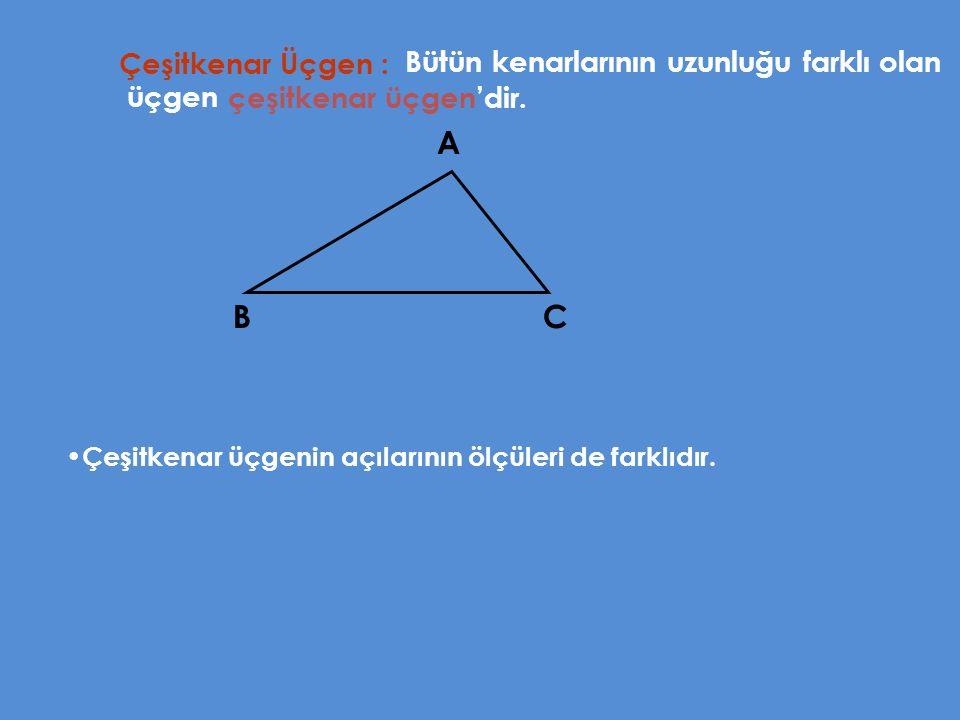 Çeşitkenar Üçgen : Bütün kenarlarının uzunluğu farklı olan üçgen A BC Çeşitkenar üçgenin açılarının ölçüleri de farklıdır. çeşitkenar üçgen'dir.
