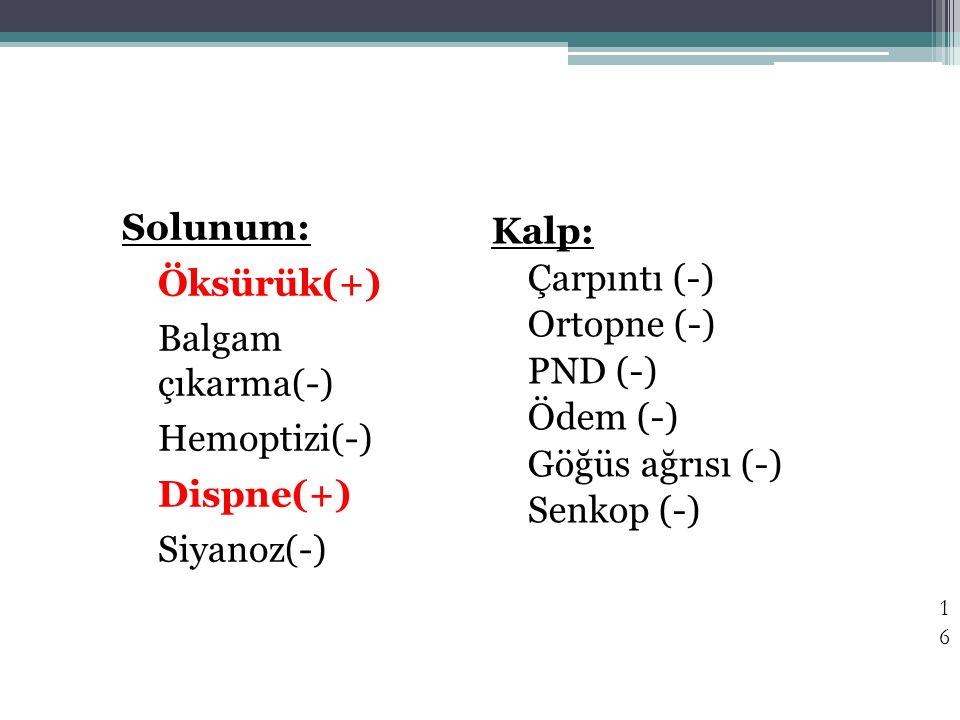 16 Solunum: Öksürük(+) Balgam çıkarma(-) Hemoptizi(-) Dispne(+) Siyanoz(-) Kalp: Çarpıntı (-) Ortopne (-) PND (-) Ödem (-) Göğüs ağrısı (-) Senkop (-)