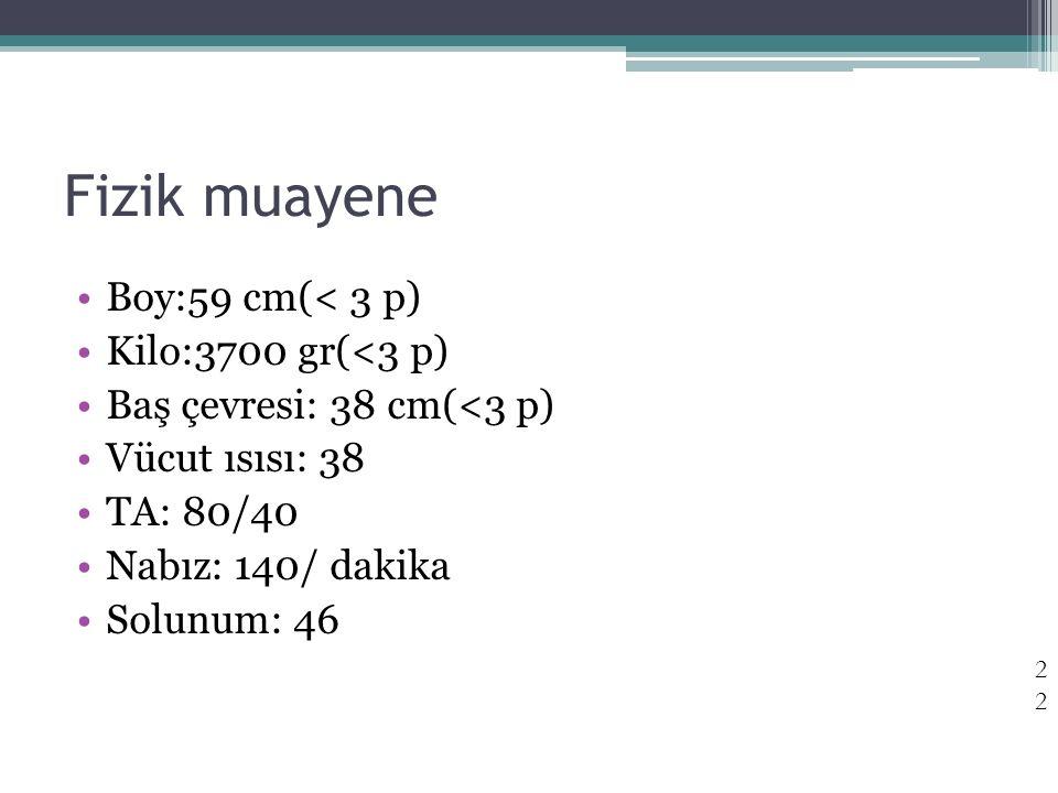 Fizik muayene Boy:59 cm(< 3 p) Kilo:3700 gr(<3 p) Baş çevresi: 38 cm(<3 p) Vücut ısısı: 38 TA: 80/40 Nabız: 140/ dakika Solunum: 46 22