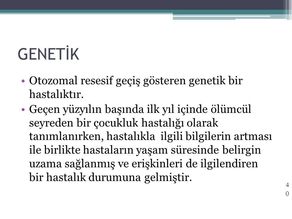 GENETİK Otozomal resesif geçiş gösteren genetik bir hastalıktır. Geçen yüzyılın başında ilk yıl içinde ölümcül seyreden bir çocukluk hastalığı olarak
