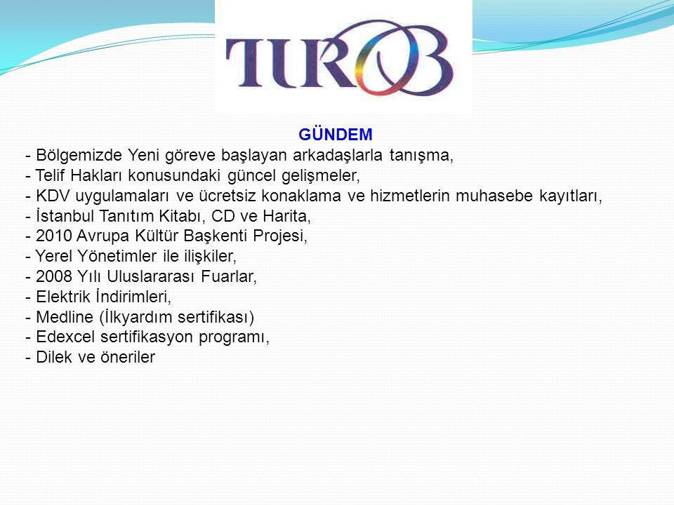 GÜNDEM - Bölgemizde Yeni göreve başlayan arkadaşlarla tanışma, - Telif Hakları konusundaki güncel gelişmeler, - KDV uygulamaları ve ücretsiz konaklama ve hizmetlerin muhasebe kayıtları, - İstanbul Tanıtım Kitabı, CD ve Harita, - 2010 Avrupa Kültür Başkenti Projesi, - Yerel Yönetimler ile ilişkiler, - 2008 Yılı Uluslararası Fuarlar, - Elektrik İndirimleri, - Medline (İlkyardım sertifikası) - Edexcel sertifikasyon programı, - Dilek ve öneriler