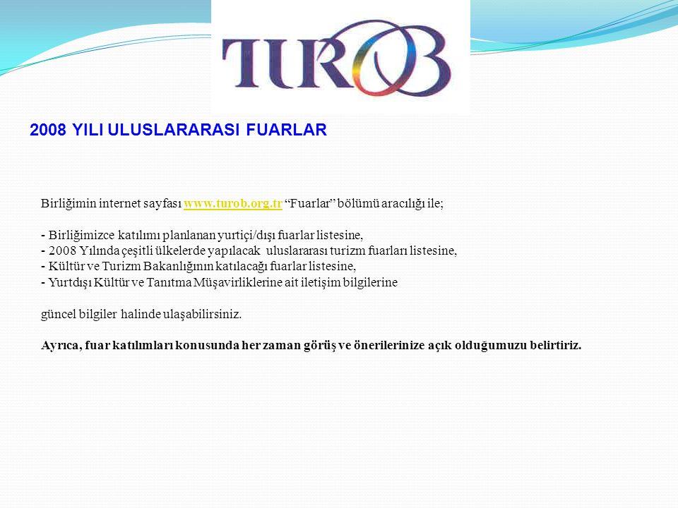 2008 YILI ULUSLARARASI FUARLAR Birliğimin internet sayfası www.turob.org.tr Fuarlar bölümü aracılığı ile;www.turob.org.tr - Birliğimizce katılımı planlanan yurtiçi/dışı fuarlar listesine, - 2008 Yılında çeşitli ülkelerde yapılacak uluslararası turizm fuarları listesine, - Kültür ve Turizm Bakanlığının katılacağı fuarlar listesine, - Yurtdışı Kültür ve Tanıtma Müşavirliklerine ait iletişim bilgilerine güncel bilgiler halinde ulaşabilirsiniz.