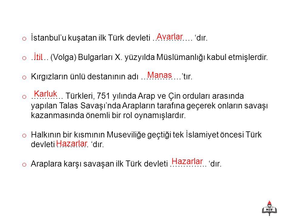 31 o İstanbul'u kuşatan ilk Türk devleti …………… 'dır. o...…. (Volga) Bulgarları X. yüzyılda Müslümanlığı kabul etmişlerdir. o Kırgızların ünlü destanın