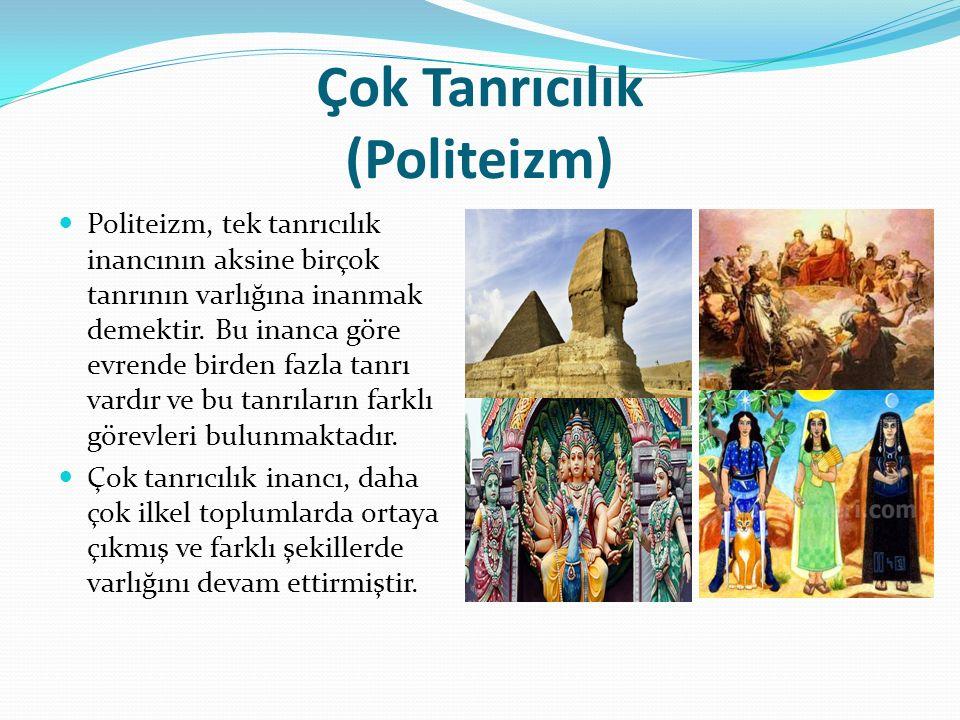 Çok Tanrıcılık (Politeizm) Antik Yunan; gök tanrı, savaş ve barış tanrısı, güneş tanrısı ve aşk tanrısı vb Arap Yarımadasında her kabilenin kendi putları vardı.