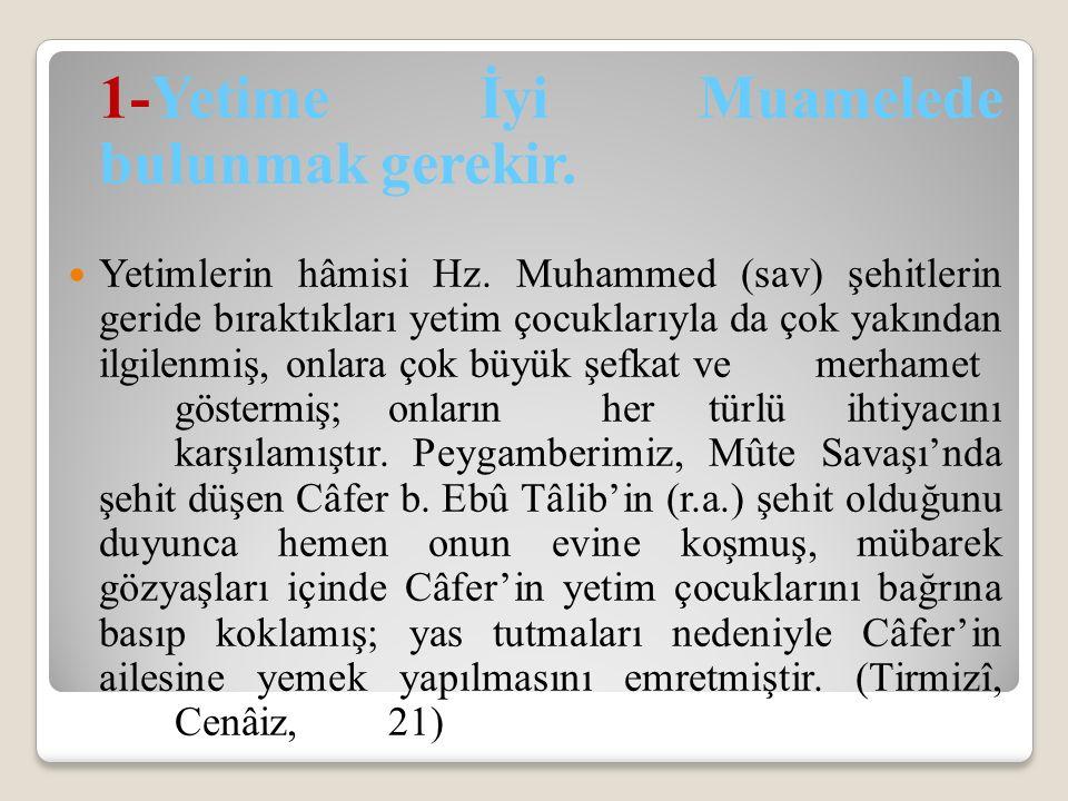 1-Yetime İyi Muamelede bulunmak gerekir. Yetimlerin hâmisi Hz. Muhammed (sav) şehitlerin geride bıraktıkları yetim çocuklarıyla da çok yakından ilgile