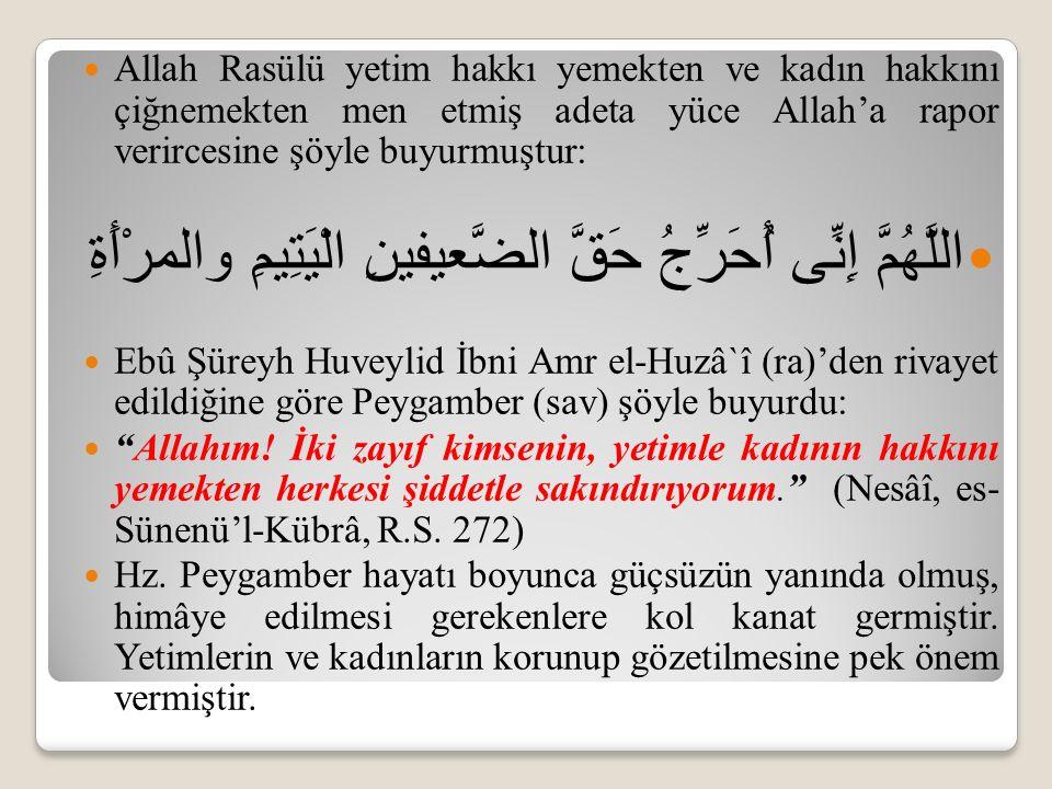 Allah Rasülü yetim hakkı yemekten ve kadın hakkını çiğnemekten men etmiş adeta yüce Allah'a rapor verircesine şöyle buyurmuştur: اللَّهُمَّ إِنِّى أُحَرِّجُ حَقَّ الضَّعيفينِ الْيَتِيمِ والمرْأَةِ Ebû Şüreyh Huveylid İbni Amr el-Huzâ`î (ra)'den rivayet edildiğine göre Peygamber (sav) şöyle buyurdu: Allahım.