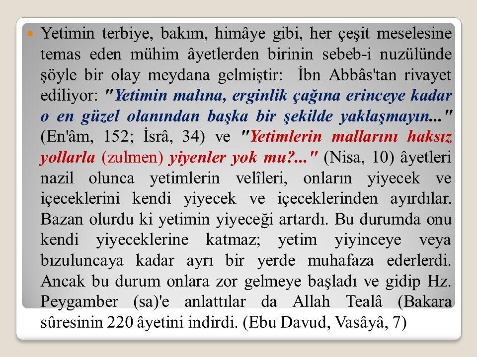 Yetimin terbiye, bakım, himâye gibi, her çeşit meselesine temas eden mühim âyetlerden birinin sebeb-i nuzülünde şöyle bir olay meydana gelmiştir: İbn Abbâs tan rivayet ediliyor: Yetimin malına, erginlik çağına erinceye kadar o en güzel olanından başka bir şekilde yaklaşmayın... (En âm, 152; İsrâ, 34) ve Yetimlerin mallarını haksız yollarla (zulmen) yiyenler yok mu?... (Nisa, 10) âyetleri nazil olunca yetimlerin velîleri, onların yiyecek ve içeceklerini kendi yiyecek ve içeceklerinden ayırdılar.