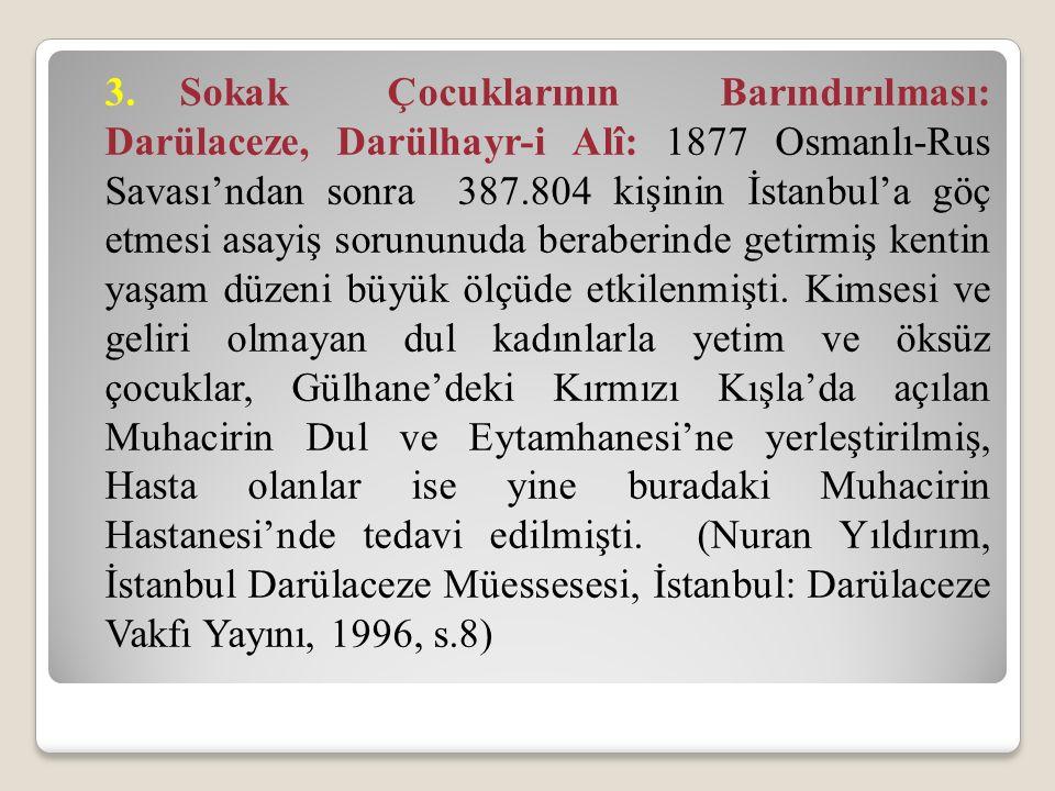 3.Sokak Çocuklarının Barındırılması: Darülaceze, Darülhayr-i Alî: 1877 Osmanlı-Rus Savası'ndan sonra 387.804 kişinin İstanbul'a göç etmesi asayiş sorununuda beraberinde getirmiş kentin yaşam düzeni büyük ölçüde etkilenmişti.