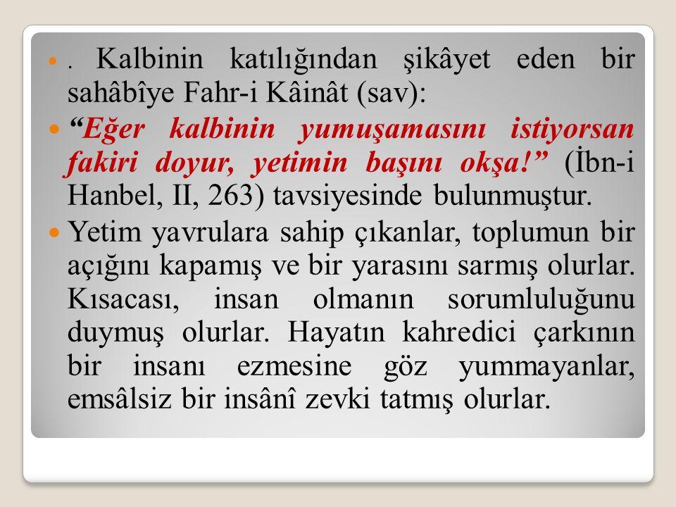 """. Kalbinin katılığından şikâyet eden bir sahâbîye Fahr-i Kâinât (sav): """"Eğer kalbinin yumuşamasını istiyorsan fakiri doyur, yetimin başını okşa!"""" (İbn"""