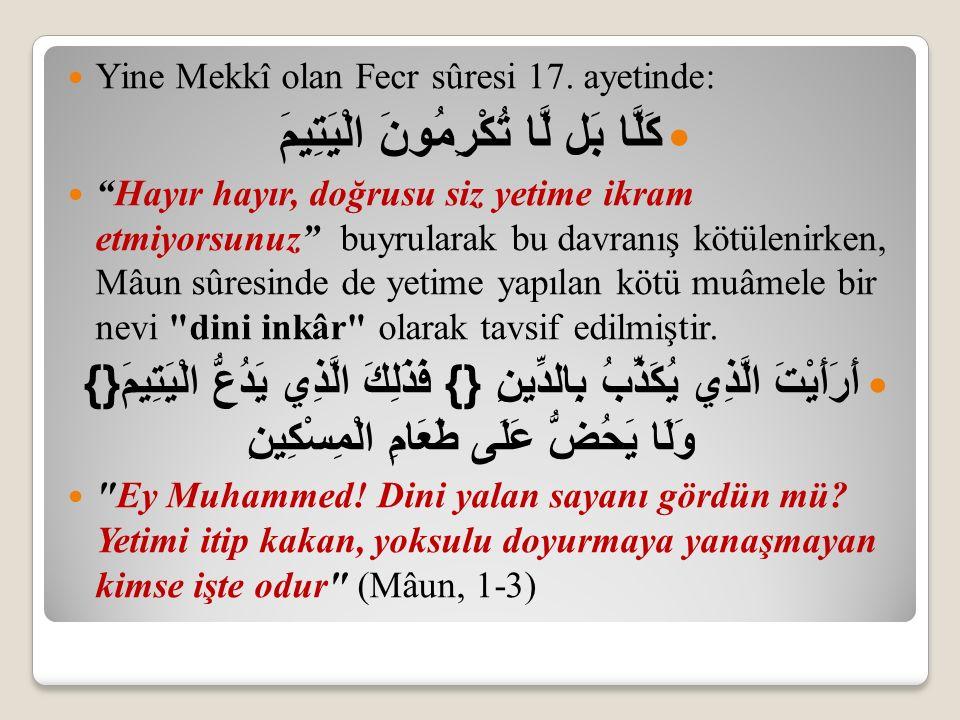 """Yine Mekkî olan Fecr sûresi 17. ayetinde: كَلَّا بَل لَّا تُكْرِمُونَ الْيَتِيمَ """"Hayır hayır, doğrusu siz yetime ikram etmiyorsunuz"""" buyrularak bu da"""