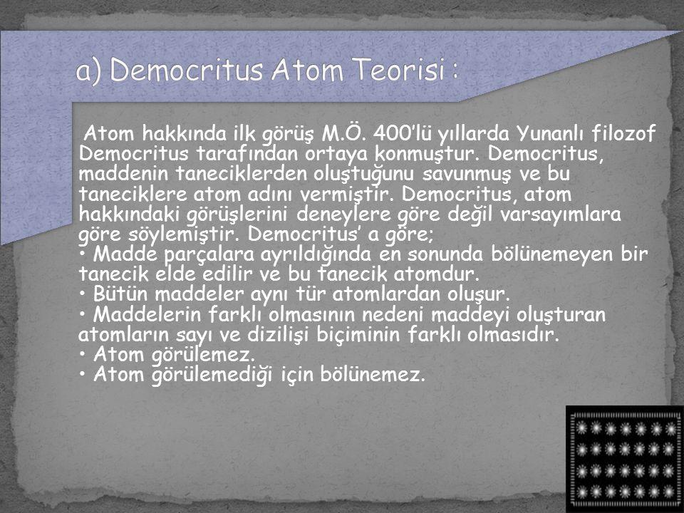 Atom hakkında ilk görüş M.Ö. 400'lü yıllarda Yunanlı filozof Democritus tarafından ortaya konmuştur. Democritus, maddenin taneciklerden oluştuğunu sav