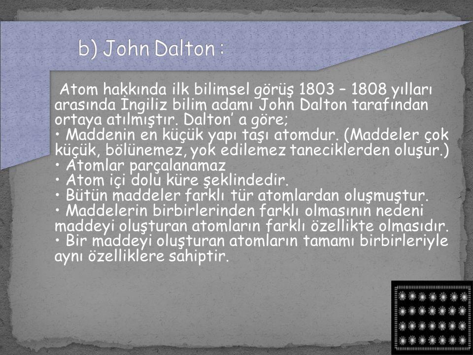 Atom hakkında ilk bilimsel görüş 1803 – 1808 yılları arasında İngiliz bilim adamı John Dalton tarafından ortaya atılmıştır. Dalton' a göre; Maddenin e