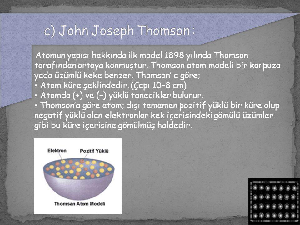 Atomun yapısı hakkında ilk model 1898 yılında Thomson tarafından ortaya konmuştur. Thomson atom modeli bir karpuza yada üzümlü keke benzer. Thomson' a