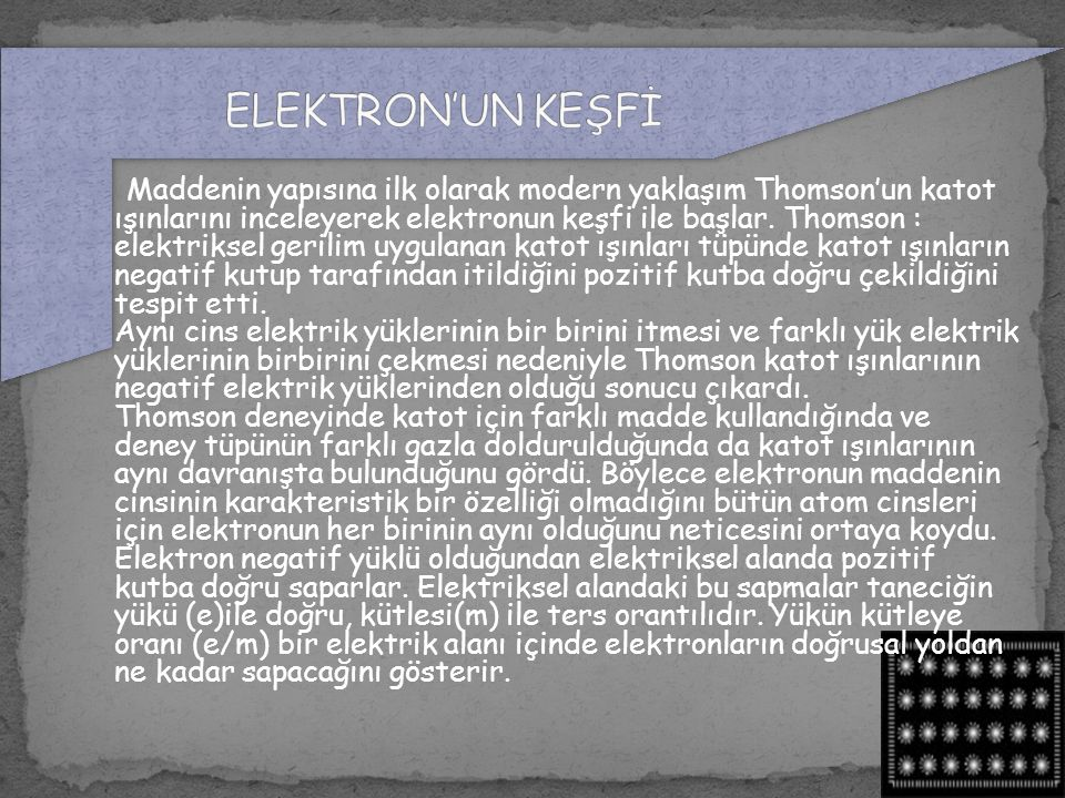 Maddenin yapısına ilk olarak modern yaklaşım Thomson'un katot ışınlarını inceleyerek elektronun keşfi ile başlar. Thomson : elektriksel gerilim uygula