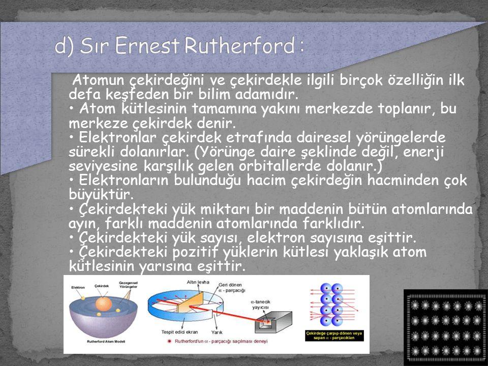 Atomun çekirdeğini ve çekirdekle ilgili birçok özelliğin ilk defa keşfeden bir bilim adamıdır. Atom kütlesinin tamamına yakını merkezde toplanır, bu m
