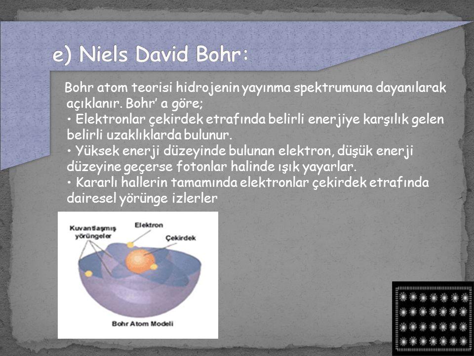 Bohr atom teorisi hidrojenin yayınma spektrumuna dayanılarak açıklanır. Bohr' a göre; Elektronlar çekirdek etrafında belirli enerjiye karşılık gelen b