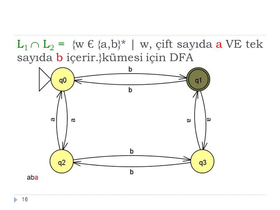 L 1  L 2 = {w Є {a,b}*   w, çift sayıda a VE tek sayıda b içerir.}kümesi için DFA 16 aba