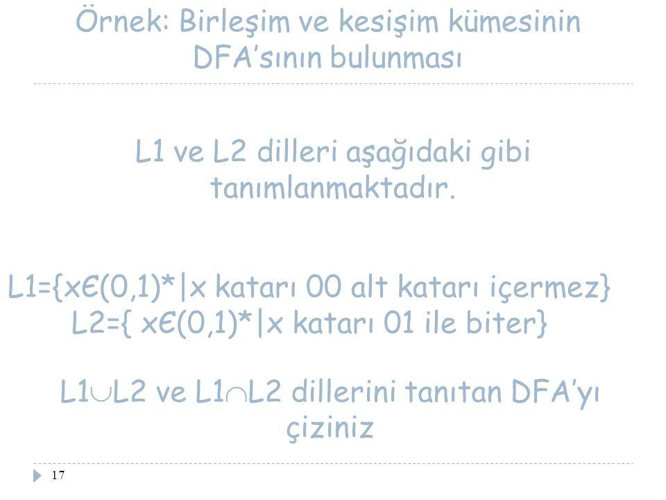 17 Örnek: Birleşim ve kesişim kümesinin DFA'sının bulunması L1={xЄ(0,1)* x katarı 00 alt katarı içermez} L2={ xЄ(0,1)* x katarı 01 ile biter} L1 ve L2