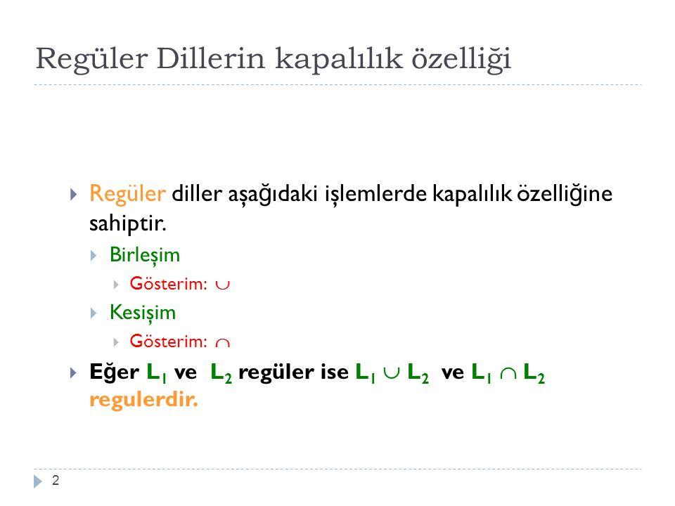 Regüler Dillerin kapalılık özelliği 2  Regüler diller aşa ğ ıdaki işlemlerde kapalılık özelli ğ ine sahiptir.  Birleşim  Gösterim:   Kesişim  Gö