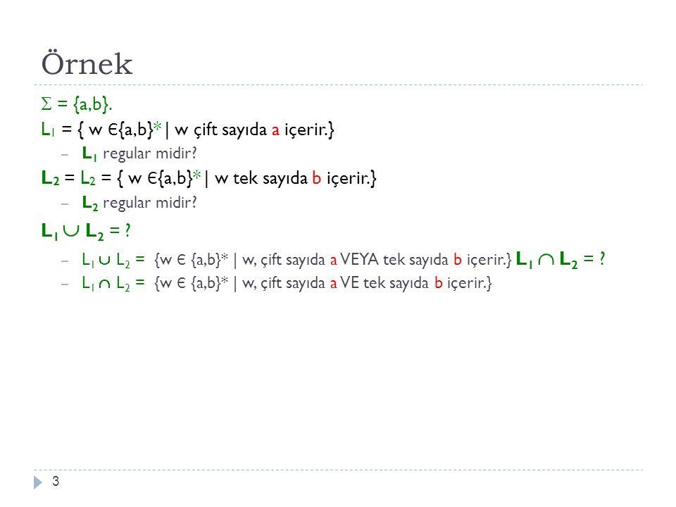 Örnek 3  = {a,b}. L 1 = { w Є {a,b}*   w çift sayıda a içerir.} – L 1 regular midir? L 2 = L 2 = { w Є {a,b}*   w tek sayıda b içerir.} – L 2 regular
