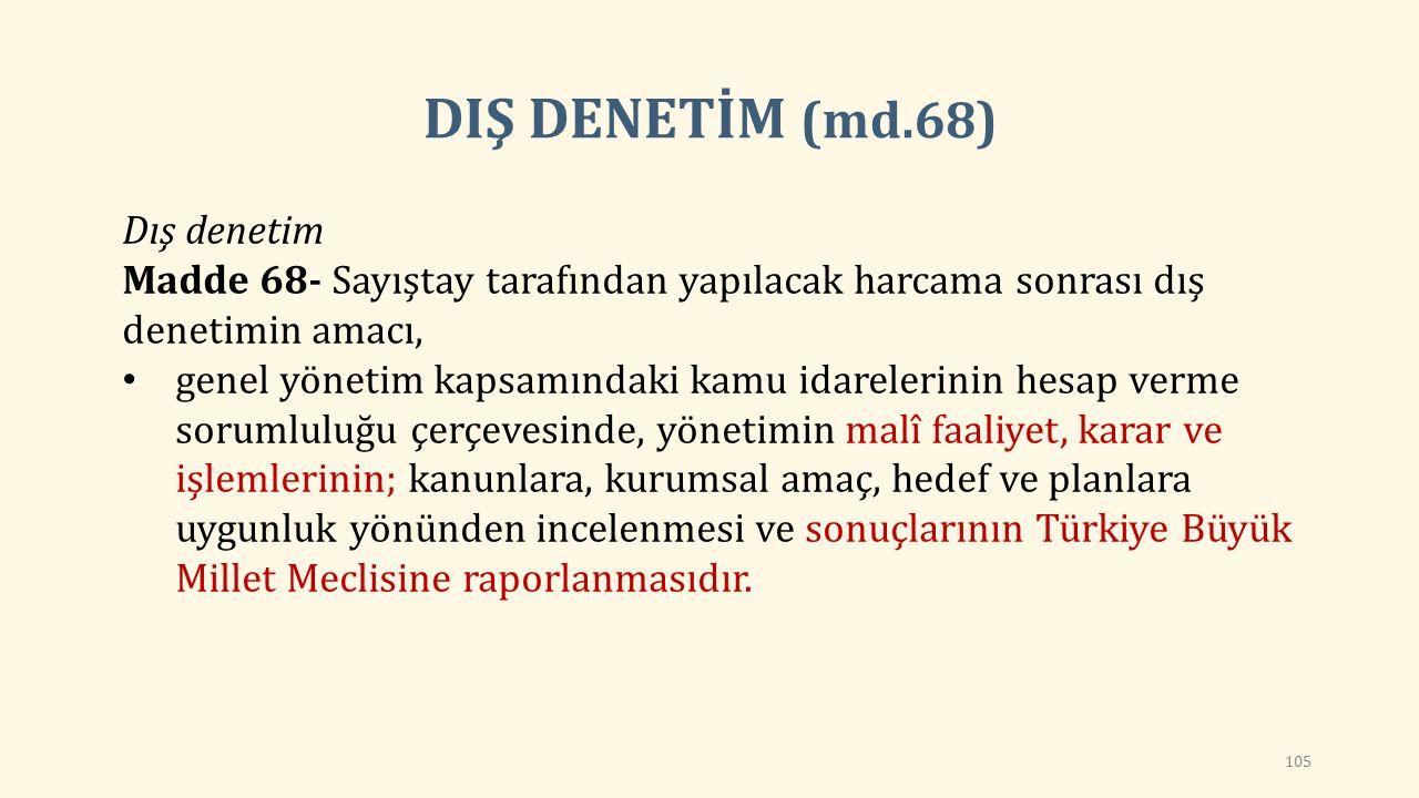 Dış denetim Madde 68- Sayıştay tarafından yapılacak harcama sonrası dış denetimin amacı, genel yönetim kapsamındaki kamu idarelerinin hesap verme sorumluluğu çerçevesinde, yönetimin malî faaliyet, karar ve işlemlerinin; kanunlara, kurumsal amaç, hedef ve planlara uygunluk yönünden incelenmesi ve sonuçlarının Türkiye Büyük Millet Meclisine raporlanmasıdır.