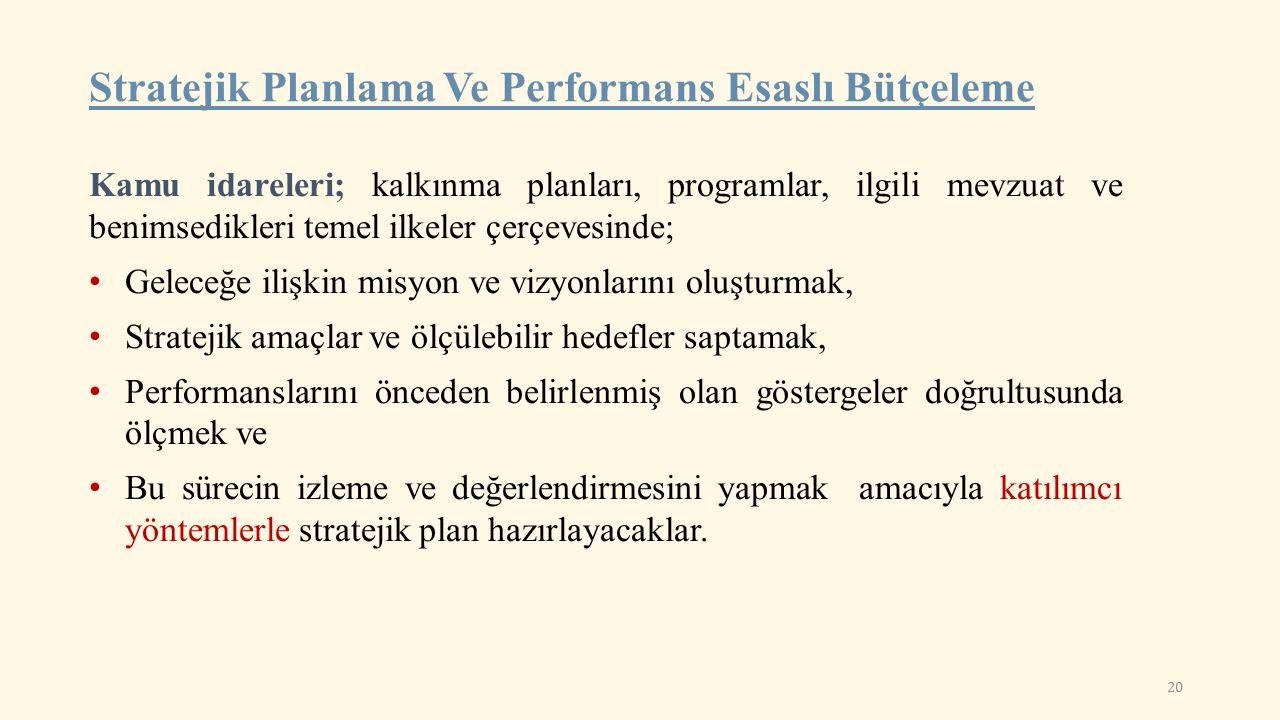 Stratejik Planlama Ve Performans Esaslı Bütçeleme Kamu idareleri; kalkınma planları, programlar, ilgili mevzuat ve benimsedikleri temel ilkeler çerçevesinde; Geleceğe ilişkin misyon ve vizyonlarını oluşturmak, Stratejik amaçlar ve ölçülebilir hedefler saptamak, Performanslarını önceden belirlenmiş olan göstergeler doğrultusunda ölçmek ve Bu sürecin izleme ve değerlendirmesini yapmak amacıyla katılımcı yöntemlerle stratejik plan hazırlayacaklar.
