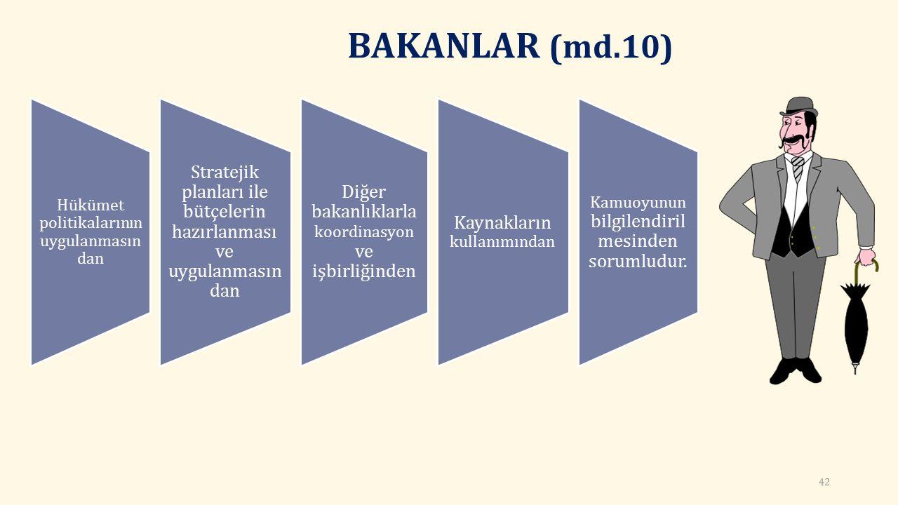 BAKANLAR (md.10) Hükümet politikalarının uygulanmasın dan Stratejik planları ile bütçelerin hazırlanması ve uygulanmasın dan Diğer bakanlıklarla koordinasyon ve işbirliğinden Kaynakların kullanımından Kamuoyunun bilgilendiril mesinden sorumludur.