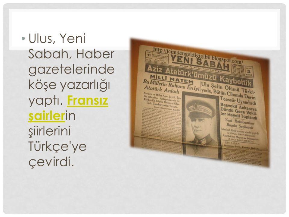 Ulus, Yeni Sabah, Haber gazetelerinde köşe yazarlığı yaptı. Fransız şairler in şiirlerini Türkçe'ye çevirdi. Fransız şairler