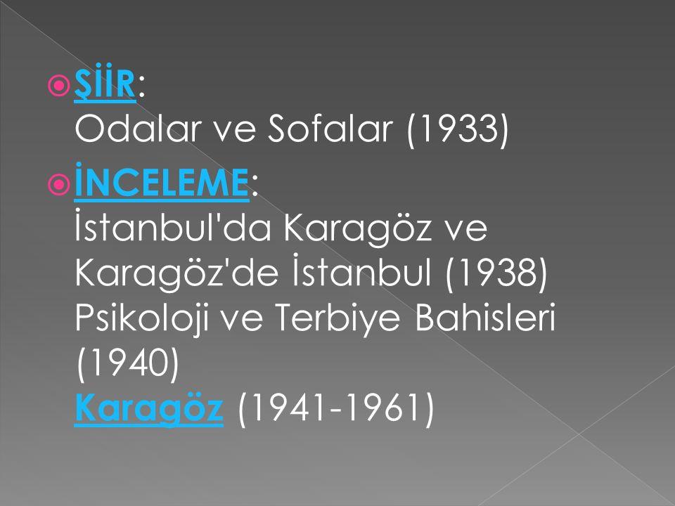  ŞİİR : Odalar ve Sofalar (1933) ŞİİR  İNCELEME : İstanbul'da Karagöz ve Karagöz'de İstanbul (1938) Psikoloji ve Terbiye Bahisleri (1940) Karagöz (1