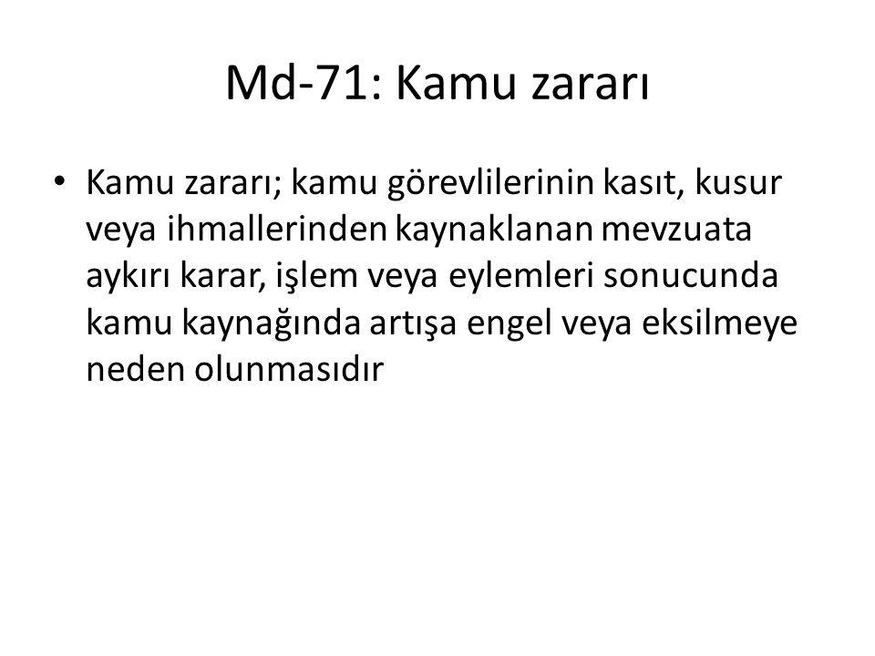Md-71: Kamu zararı Kamu zararı; kamu görevlilerinin kasıt, kusur veya ihmallerinden kaynaklanan mevzuata aykırı karar, işlem veya eylemleri sonucunda kamu kaynağında artışa engel veya eksilmeye neden olunmasıdır
