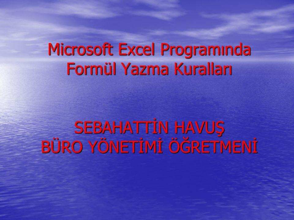 Microsoft Excel Programında Formül Yazma Kuralları SEBAHATTİN HAVUŞ BÜRO YÖNETİMİ ÖĞRETMENİ