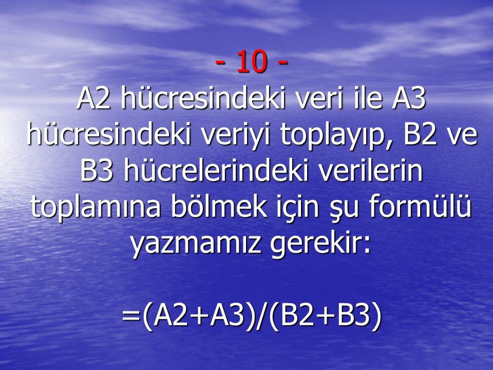 - 10 - A2 hücresindeki veri ile A3 hücresindeki veriyi toplayıp, B2 ve B3 hücrelerindeki verilerin toplamına bölmek için şu formülü yazmamız gerekir: =(A2+A3)/(B2+B3)