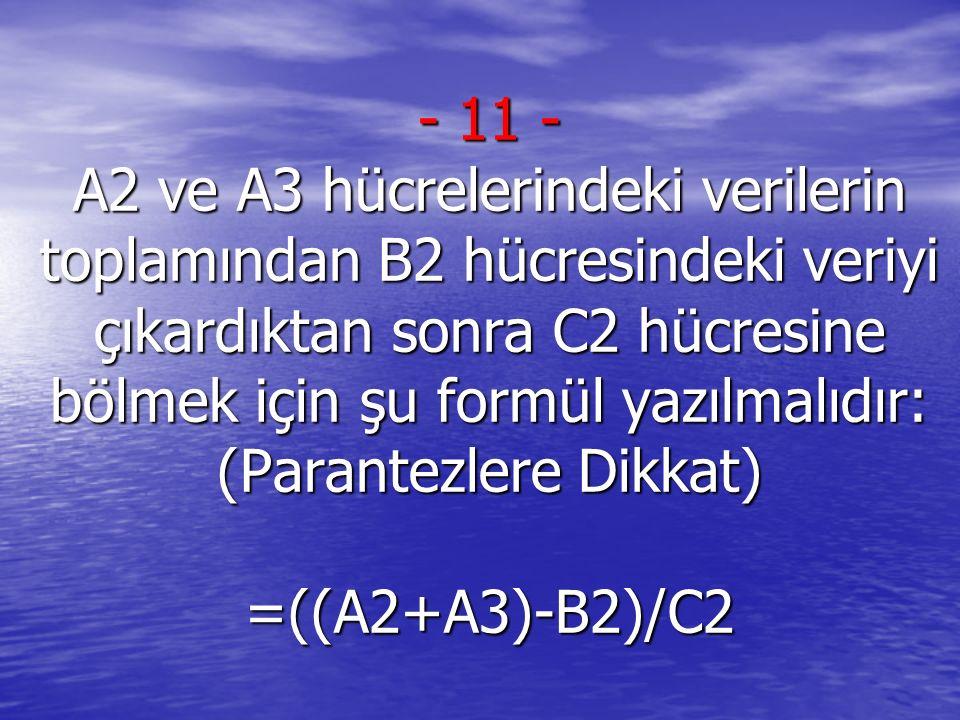 - 11 - A2 ve A3 hücrelerindeki verilerin toplamından B2 hücresindeki veriyi çıkardıktan sonra C2 hücresine bölmek için şu formül yazılmalıdır: (Parantezlere Dikkat) =((A2+A3)-B2)/C2