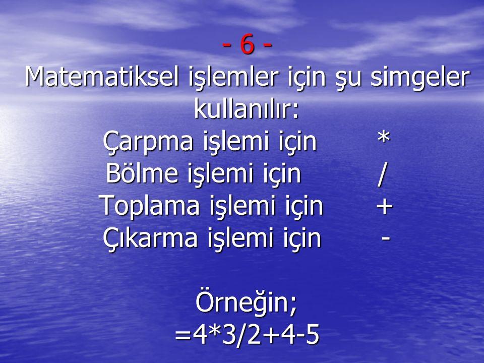 - 6 - Matematiksel işlemler için şu simgeler kullanılır: Çarpma işlemi için * Bölme işlemi için / Toplama işlemi için + Çıkarma işlemi için - Örneğin; =4*3/2+4-5