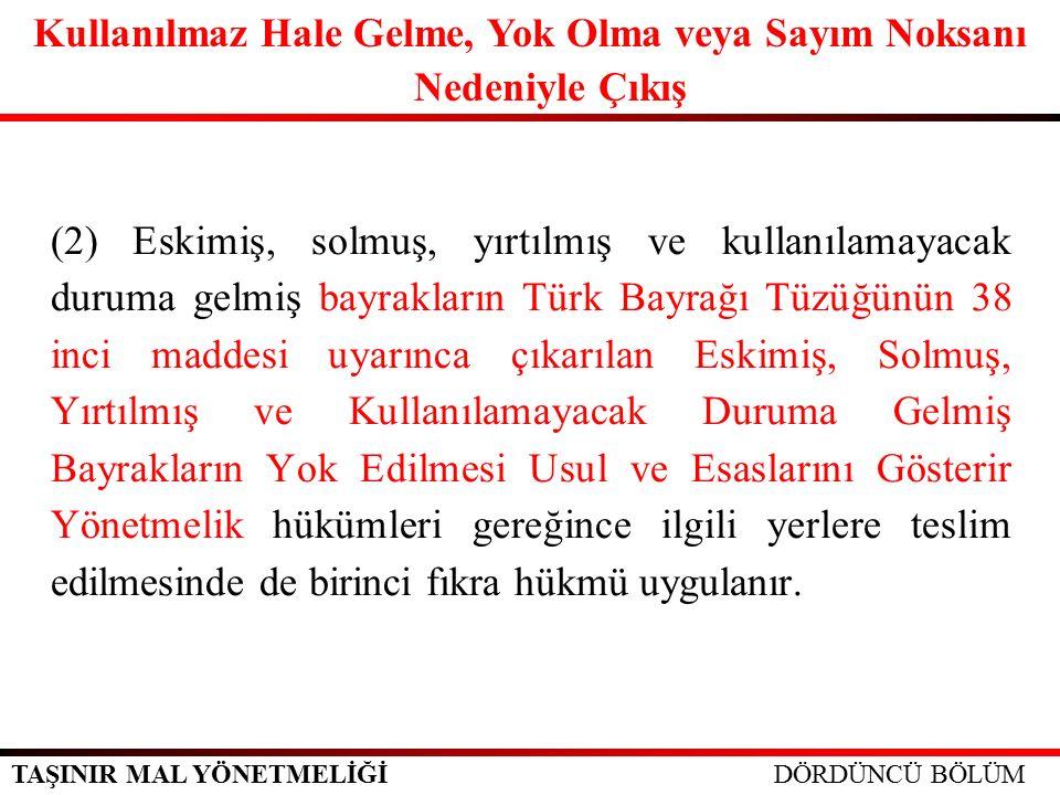 TAŞINIR MAL YÖNETMELİĞİ (2) Eskimiş, solmuş, yırtılmış ve kullanılamayacak duruma gelmiş bayrakların Türk Bayrağı Tüzüğünün 38 inci maddesi uyarınca çıkarılan Eskimiş, Solmuş, Yırtılmış ve Kullanılamayacak Duruma Gelmiş Bayrakların Yok Edilmesi Usul ve Esaslarını Gösterir Yönetmelik hükümleri gereğince ilgili yerlere teslim edilmesinde de birinci fıkra hükmü uygulanır.