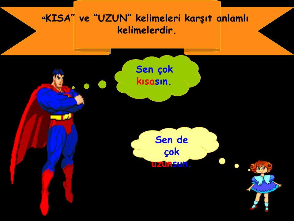 KISA ve UZUN kelimeleri karşıt anlamlı kelimelerdir. Sen çok kısasın. Sen de çok uzunsun.