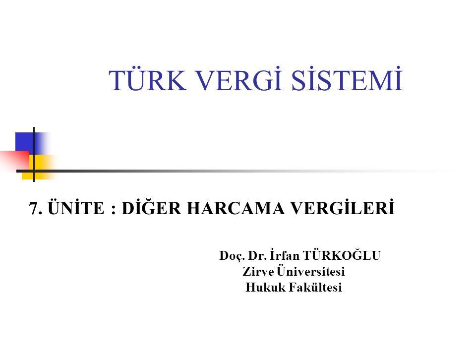 TÜRK VERGİ SİSTEMİ 7. ÜNİTE : DİĞER HARCAMA VERGİLERİ Doç. Dr. İrfan TÜRKOĞLU Zirve Üniversitesi Hukuk Fakültesi