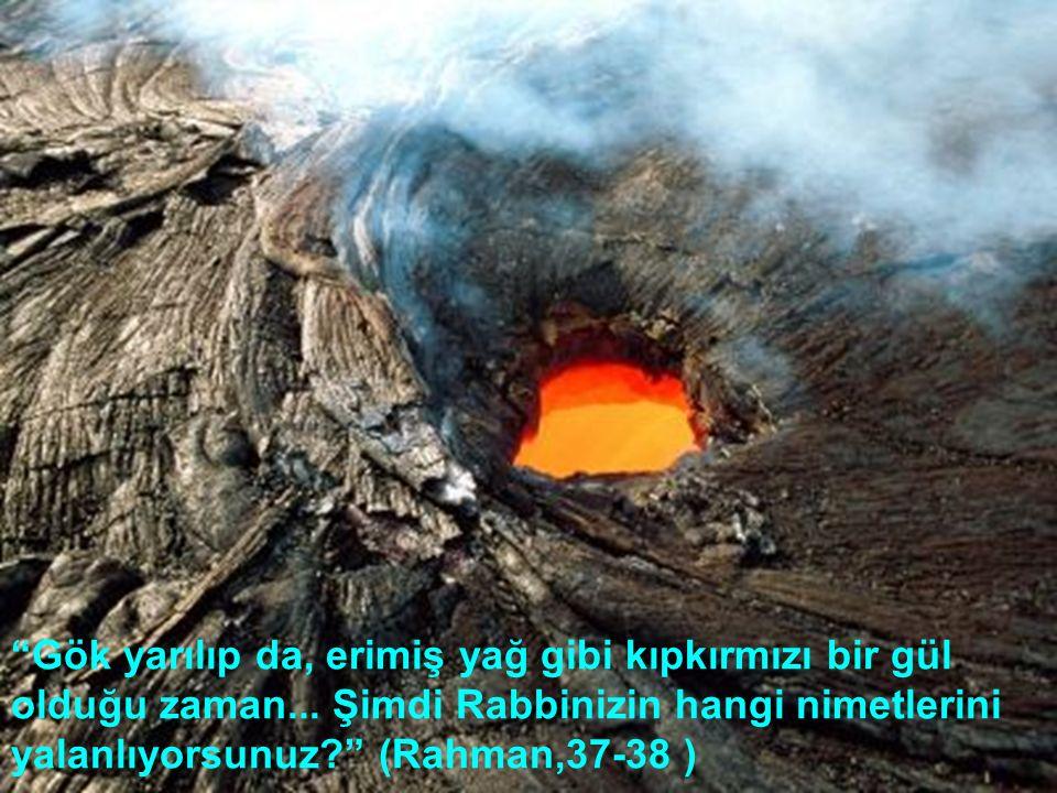 """""""Gök yarılıp da, erimiş yağ gibi kıpkırmızı bir gül olduğu zaman... Şimdi Rabbinizin hangi nimetlerini yalanlıyorsunuz?"""" (Rahman,37-38 )"""